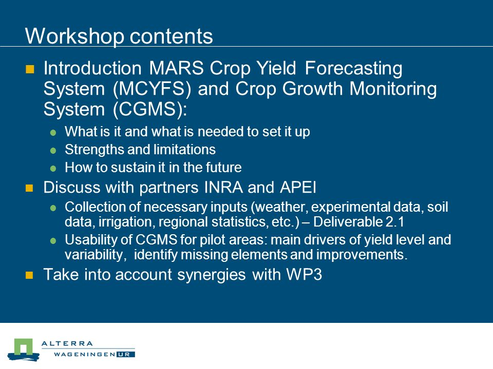 Workshop contents Introduction MARS Crop Yield Forecasting System (MCYFS) and Crop Growth Monitoring System (CGMS): What is it and what is needed to set it up Strengths and limitations How to sustain it in the future Discuss with partners INRA and APEI Collection of necessary inputs (weather, experimental data, soil data, irrigation, regional statistics, etc.) – Deliverable 2.1 Usability of CGMS for pilot areas: main drivers of yield level and variability, identify missing elements and improvements.