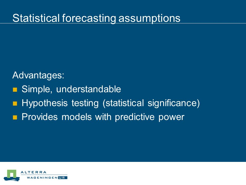 Statistical forecasting assumptions Advantages: Simple, understandable Hypothesis testing (statistical significance) Provides models with predictive power