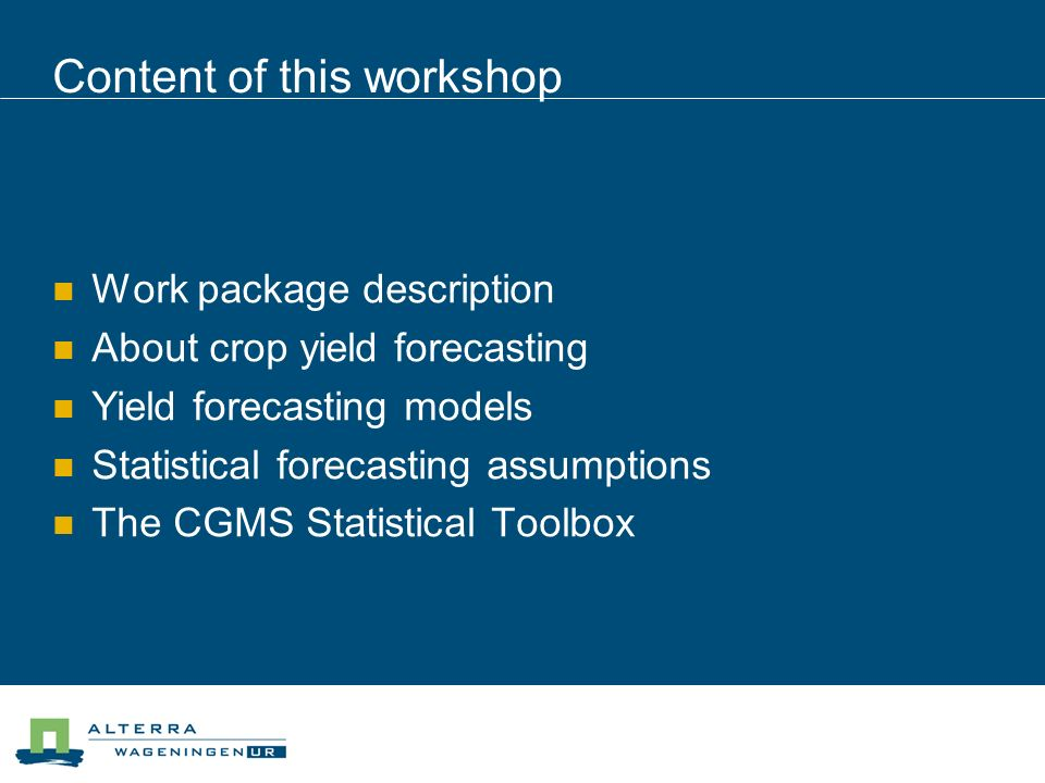 Content of this workshop Work package description About crop yield forecasting Yield forecasting models Statistical forecasting assumptions The CGMS Statistical Toolbox