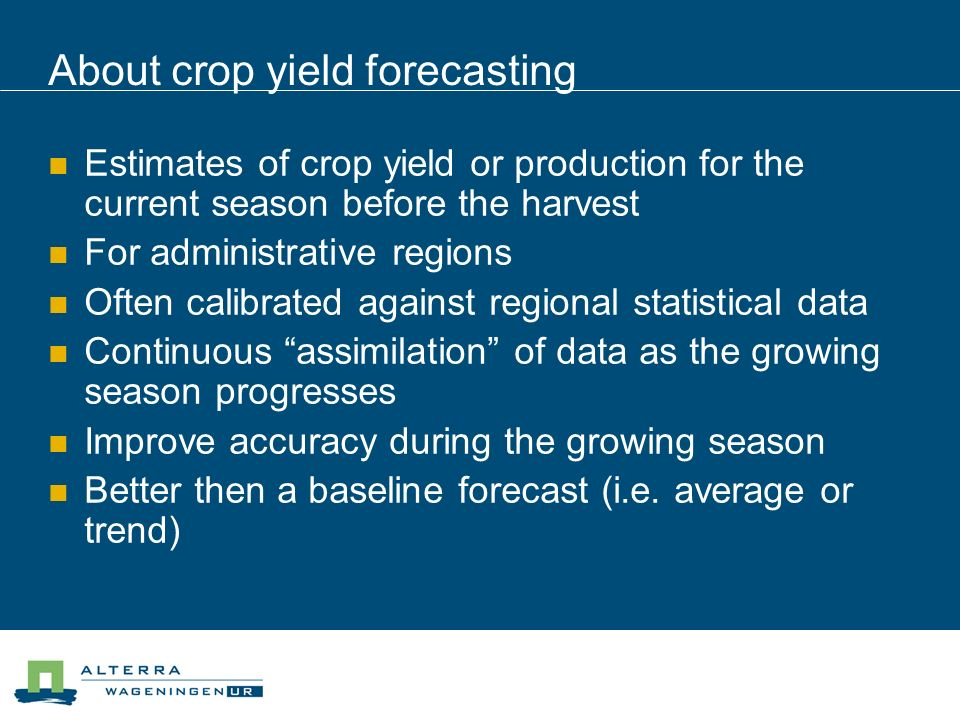About crop yield forecasting Estimates of crop yield or production for the current season before the harvest For administrative regions Often calibrated against regional statistical data Continuous assimilation of data as the growing season progresses Improve accuracy during the growing season Better then a baseline forecast (i.e.