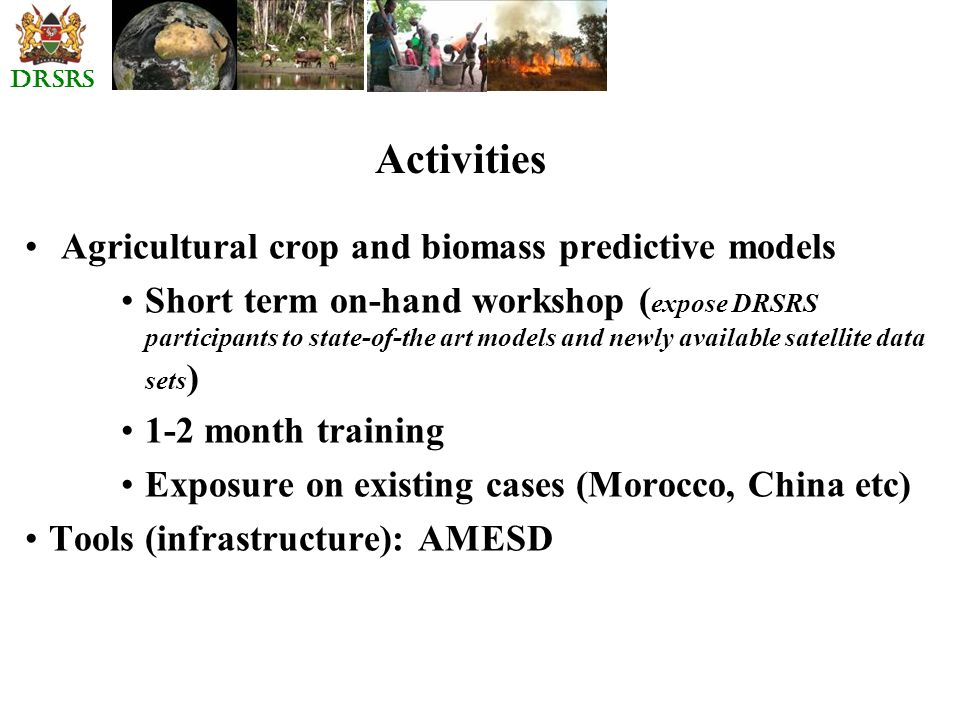 DRSRS Activities Agricultural crop and biomass predictive models Short term on-hand workshop ( expose DRSRS participants to state-of-the art models an