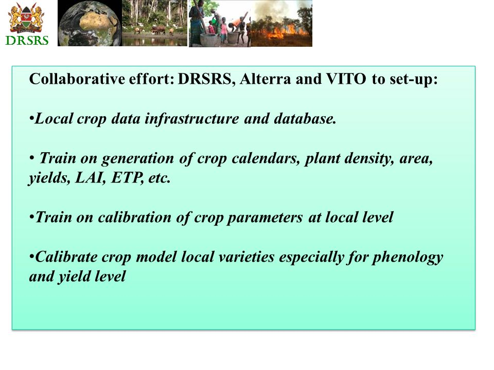 DRSRS Collaborative effort: DRSRS, Alterra and VITO to set-up: Local crop data infrastructure and database. Train on generation of crop calendars, pla