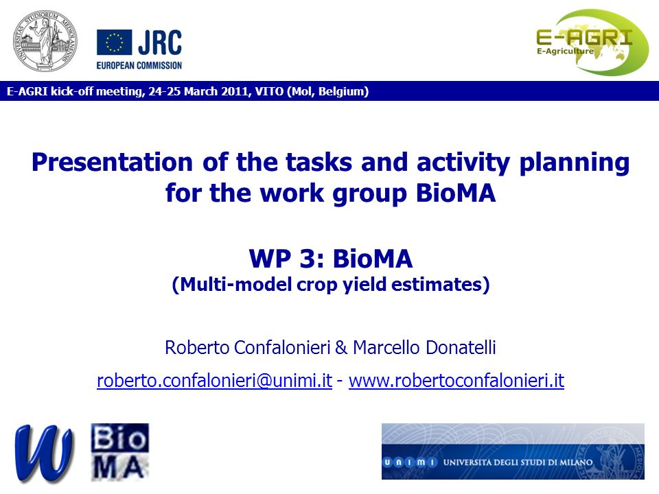 Presentation of the tasks and activity planning for the work group BioMA WP 3: BioMA (Multi-model crop yield estimates) Roberto Confalonieri & Marcello Donatelli roberto.confalonieri@unimi.it - www.robertoconfalonieri.it E-AGRI kick-off meeting, 24-25 March 2011, VITO (Mol, Belgium)