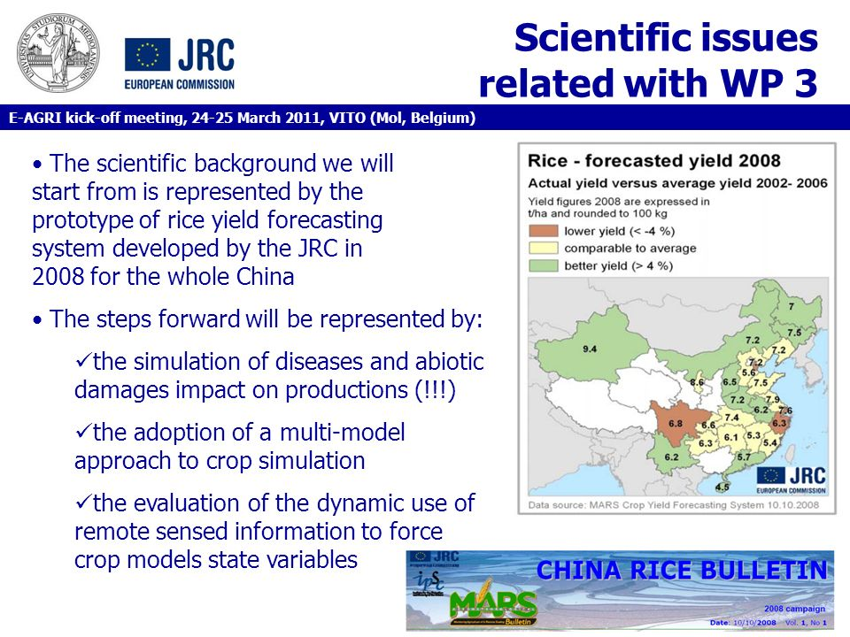 Scientific issues related with WP 3 The scientific background we will start from is represented by the prototype of rice yield forecasting system developed by the JRC in 2008 for the whole China The steps forward will be represented by: the simulation of diseases and abiotic damages impact on productions (!!!) the adoption of a multi-model approach to crop simulation the evaluation of the dynamic use of remote sensed information to force crop models state variables E-AGRI kick-off meeting, 24-25 March 2011, VITO (Mol, Belgium)