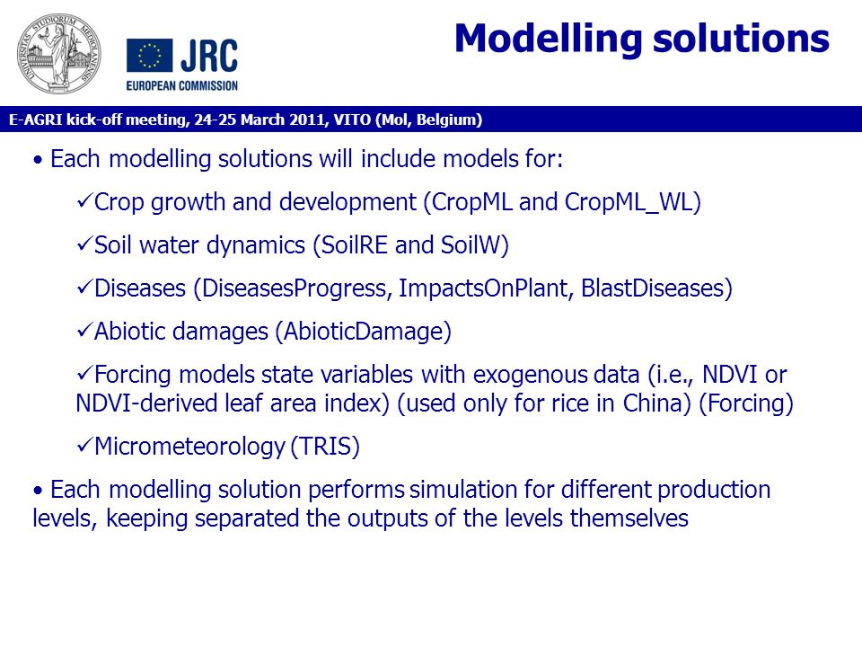 Modelling solutions Each modelling solutions will include models for: Crop growth and development (CropML and CropML_WL) Soil water dynamics (SoilRE and SoilW) Diseases (DiseasesProgress, ImpactsOnPlant, BlastDiseases) Abiotic damages (AbioticDamage) Forcing models state variables with exogenous data (i.e., NDVI or NDVI-derived leaf area index) (used only for rice in China) (Forcing) Micrometeorology (TRIS) Each modelling solution performs simulation for different production levels, keeping separated the outputs of the levels themselves E-AGRI kick-off meeting, 24-25 March 2011, VITO (Mol, Belgium)