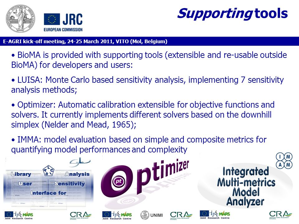 Supporting tools BioMA is provided with supporting tools (extensible and re-usable outside BioMA) for developers and users: LUISA: Monte Carlo based sensitivity analysis, implementing 7 sensitivity analysis methods; Optimizer: Automatic calibration extensible for objective functions and solvers.