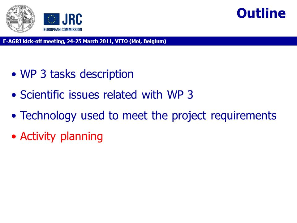 Outline WP 3 tasks description Scientific issues related with WP 3 Technology used to meet the project requirements Activity planning E-AGRI kick-off meeting, 24-25 March 2011, VITO (Mol, Belgium)