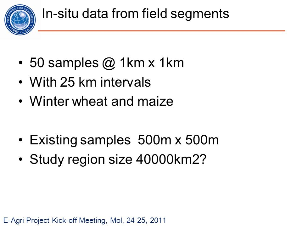 E-Agri Project Kick-off Meeting, Mol, 24-25, 2011 In-situ data from field segments 50 samples @ 1km x 1km With 25 km intervals Winter wheat and maize Existing samples 500m x 500m Study region size 40000km2