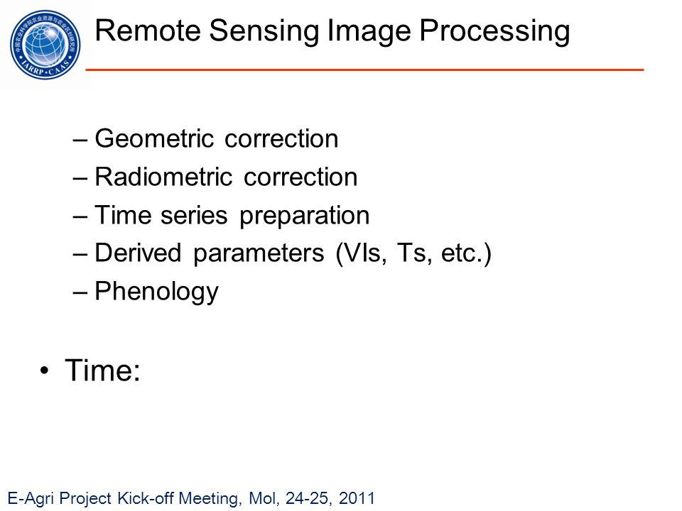 E-Agri Project Kick-off Meeting, Mol, 24-25, 2011 Remote Sensing Image Processing –Geometric correction –Radiometric correction –Time series preparation –Derived parameters (VIs, Ts, etc.) –Phenology Time: