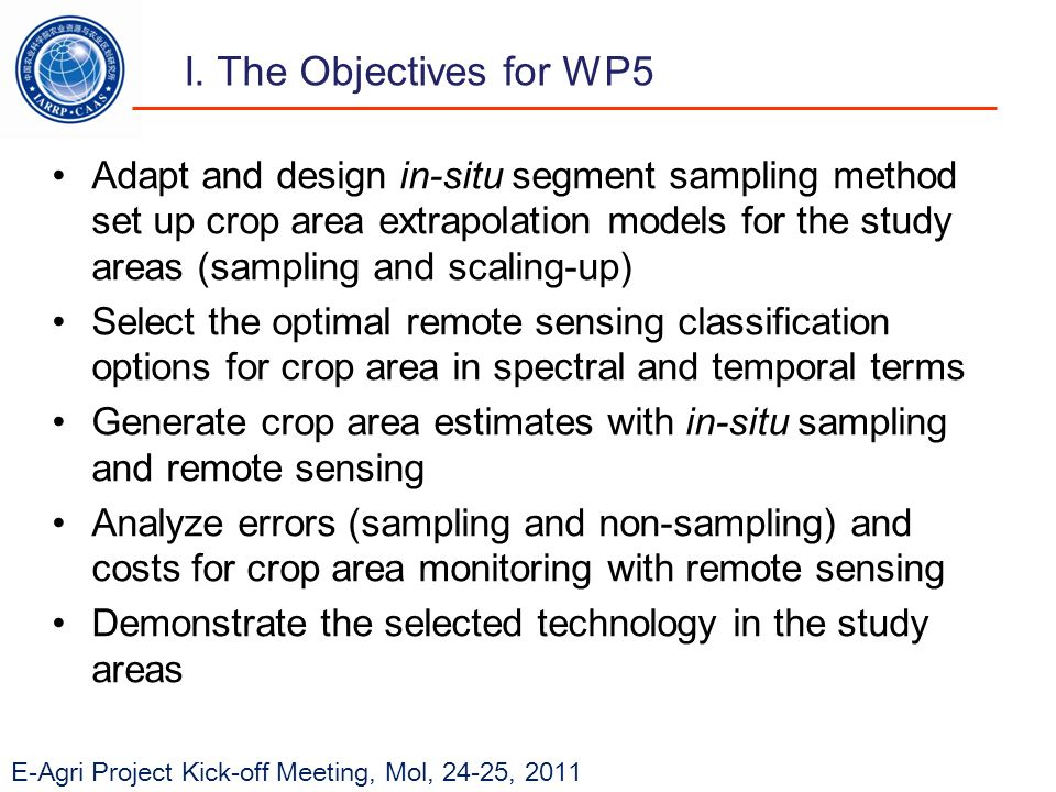 E-Agri Project Kick-off Meeting, Mol, 24-25, 2011 Adapt and design in-situ segment sampling method set up crop area extrapolation models for the study areas (sampling and scaling-up) Select the optimal remote sensing classification options for crop area in spectral and temporal terms Generate crop area estimates with in-situ sampling and remote sensing Analyze errors (sampling and non-sampling) and costs for crop area monitoring with remote sensing Demonstrate the selected technology in the study areas I.