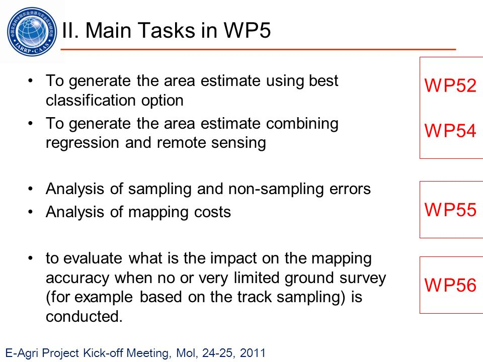 E-Agri Project Kick-off Meeting, Mol, 24-25, 2011 To generate the area estimate using best classification option To generate the area estimate combining regression and remote sensing Analysis of sampling and non-sampling errors Analysis of mapping costs to evaluate what is the impact on the mapping accuracy when no or very limited ground survey (for example based on the track sampling) is conducted.