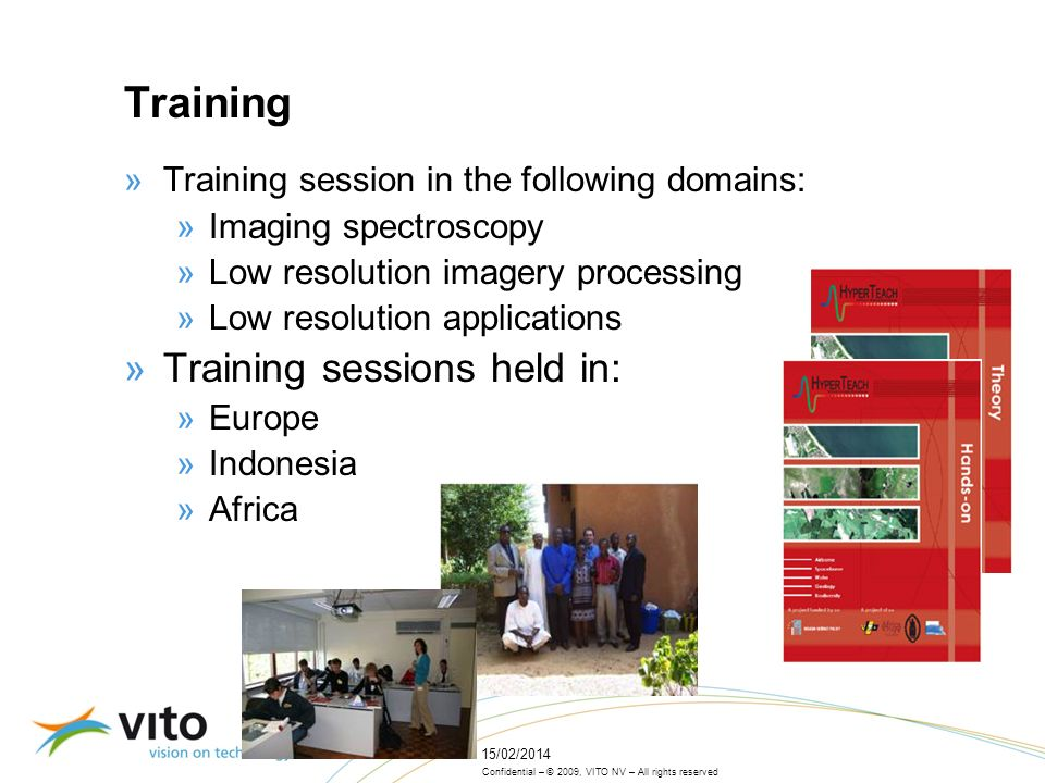 Confidential – © 2009, VITO NV – All rights reserved 15/02/2014 Training »Training session in the following domains: »Imaging spectroscopy »Low resolution imagery processing »Low resolution applications »Training sessions held in: »Europe »Indonesia »Africa