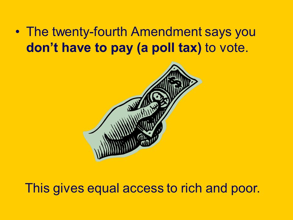The twenty-fourth Amendment says you dont have to pay (a poll tax) to vote. This gives equal access to rich and poor.