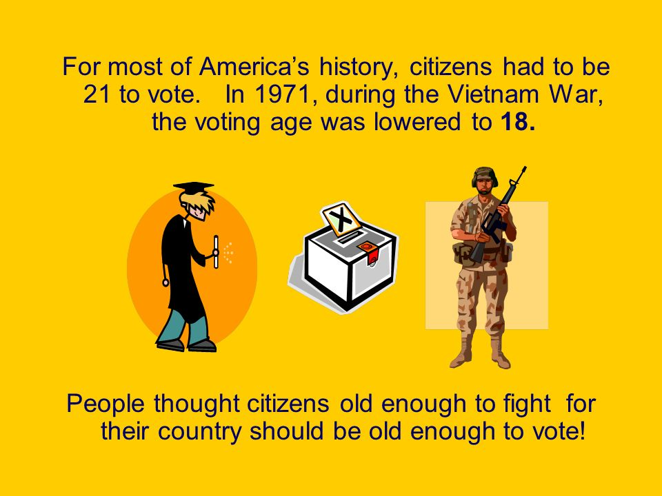 For most of Americas history, citizens had to be 21 to vote. In 1971, during the Vietnam War, the voting age was lowered to 18. People thought citizen