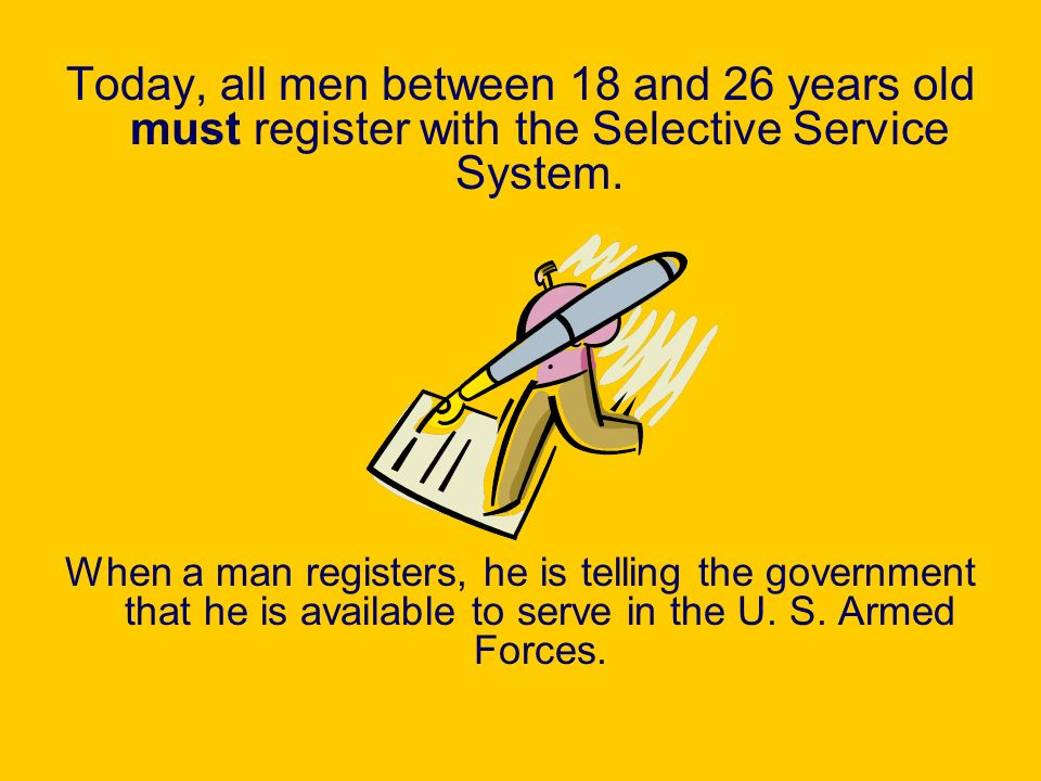 Today, all men between 18 and 26 years old must register with the Selective Service System. When a man registers, he is telling the government that he