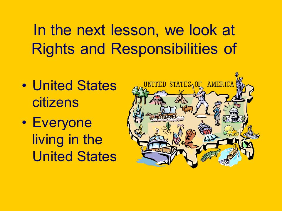 In the next lesson, we look at Rights and Responsibilities of United States citizens Everyone living in the United States