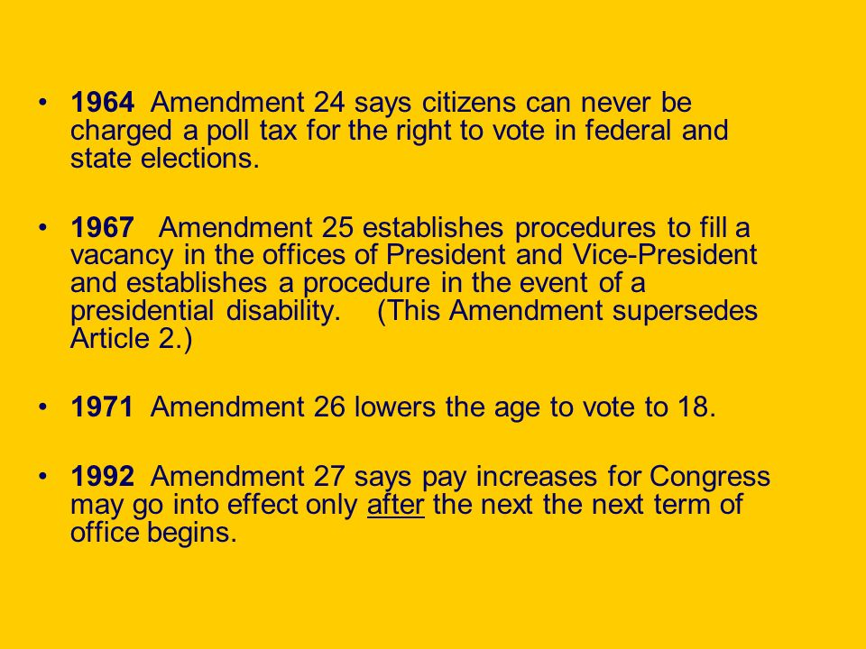 1964 Amendment 24 says citizens can never be charged a poll tax for the right to vote in federal and state elections. 1967 Amendment 25 establishes pr