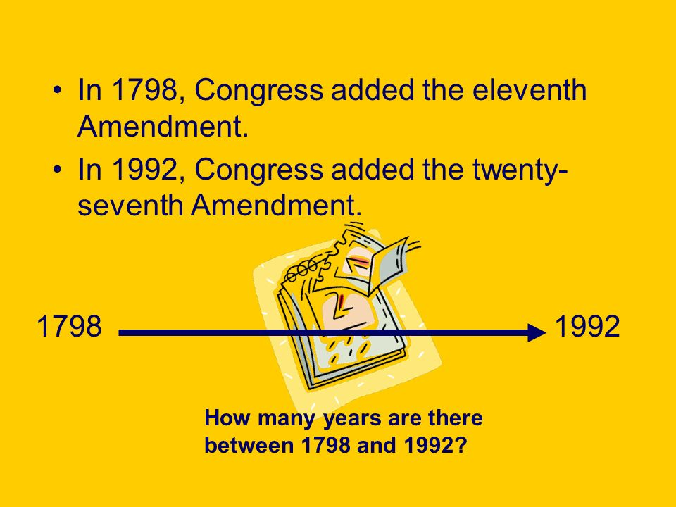 In 1798, Congress added the eleventh Amendment. In 1992, Congress added the twenty- seventh Amendment. 17981992 How many years are there between 1798