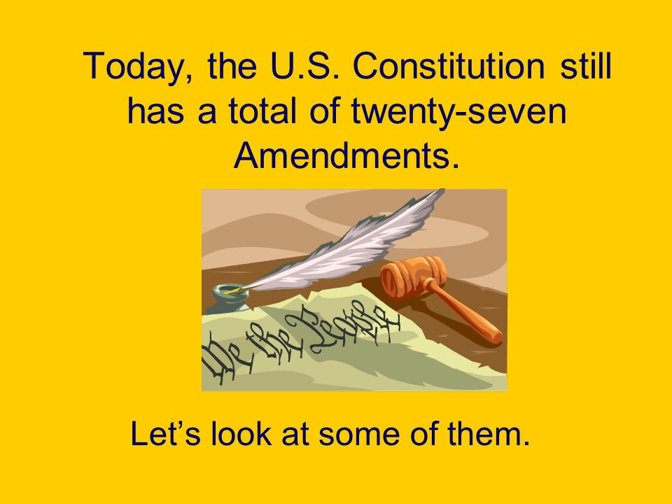 Lets look at some of them. Today, the U.S. Constitution still has a total of twenty-seven Amendments.