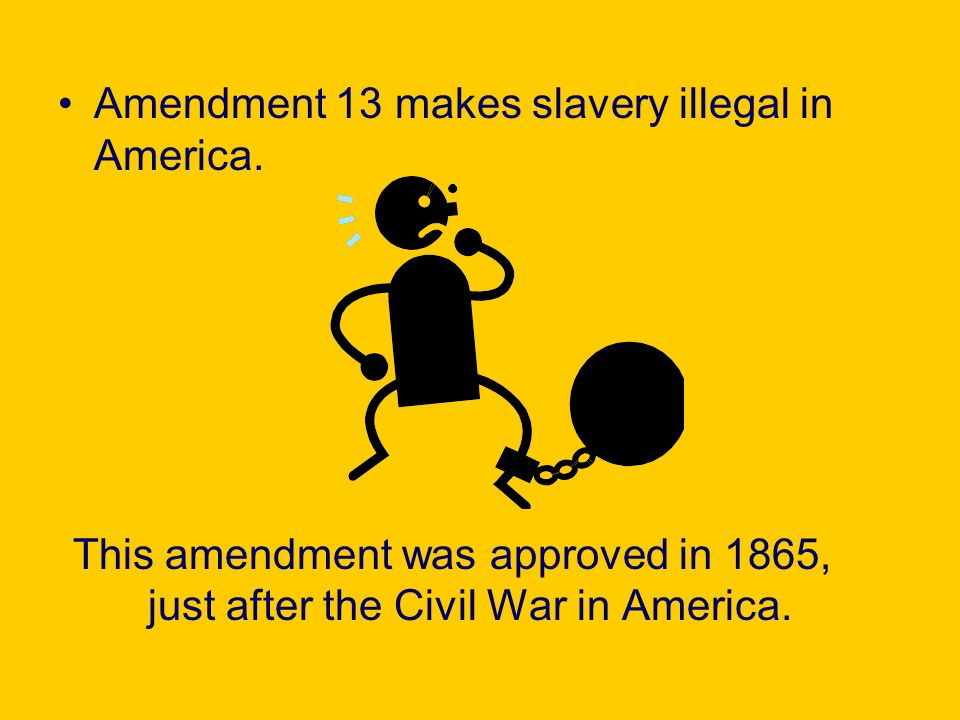 Amendment 13 makes slavery illegal in America. This amendment was approved in 1865, just after the Civil War in America.