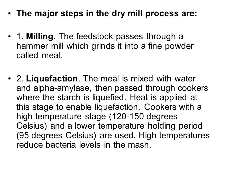 The major steps in the dry mill process are: 1. Milling. The feedstock passes through a hammer mill which grinds it into a fine powder called meal. 2.