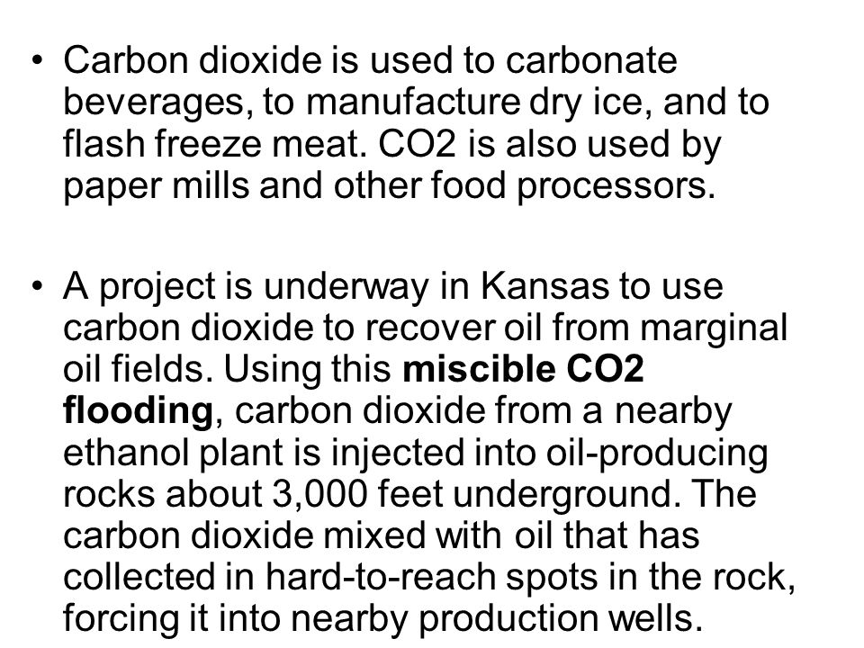 Carbon dioxide is used to carbonate beverages, to manufacture dry ice, and to flash freeze meat. CO2 is also used by paper mills and other food proces