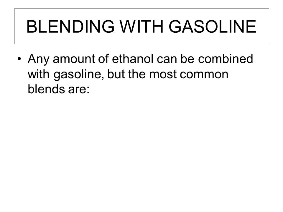 BLENDING WITH GASOLINE Any amount of ethanol can be combined with gasoline, but the most common blends are: