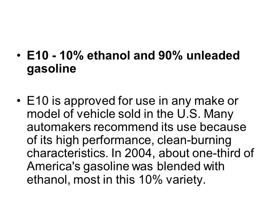E10 - 10% ethanol and 90% unleaded gasoline E10 is approved for use in any make or model of vehicle sold in the U.S. Many automakers recommend its use