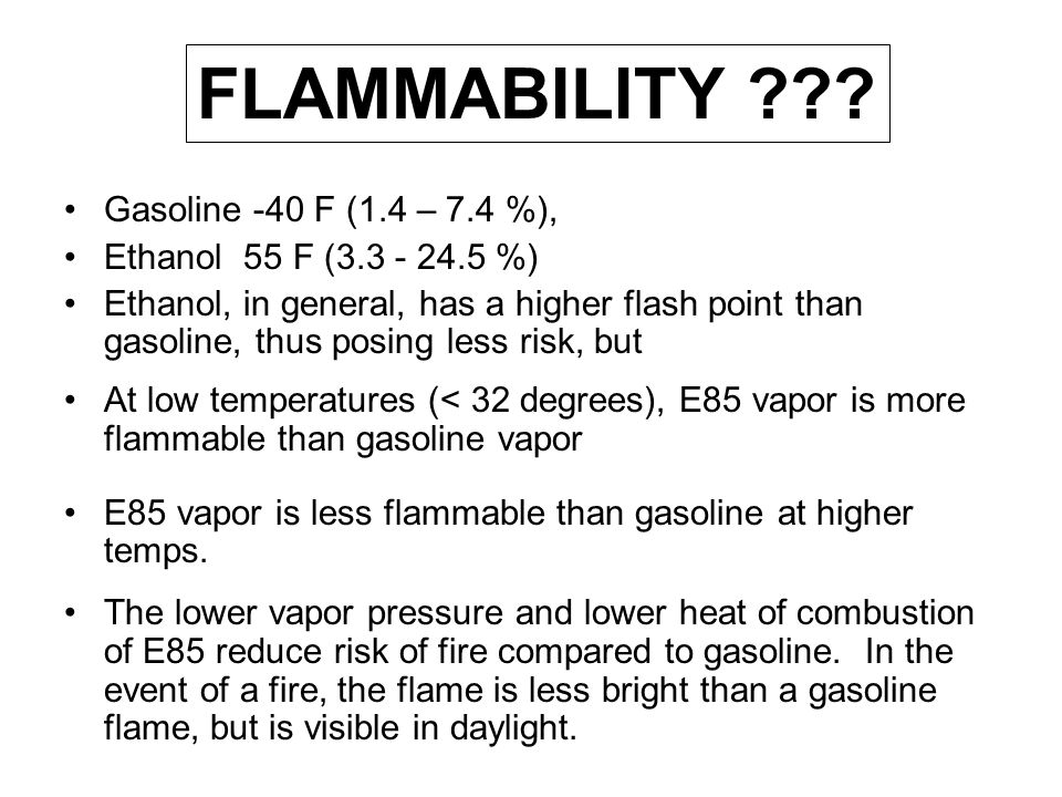 Gasoline -40 F (1.4 – 7.4 %), Ethanol 55 F (3.3 - 24.5 %) Ethanol, in general, has a higher flash point than gasoline, thus posing less risk, but At l