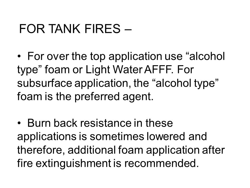 FOR TANK FIRES – For over the top application use alcohol type foam or Light Water AFFF. For subsurface application, the alcohol type foam is the pref