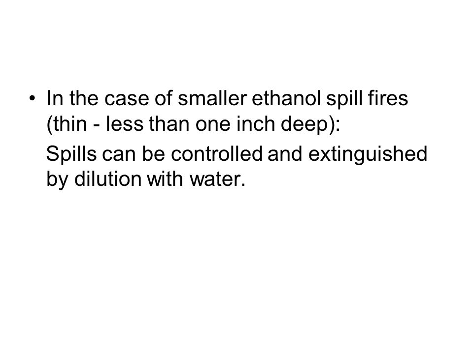 In the case of smaller ethanol spill fires (thin - less than one inch deep): Spills can be controlled and extinguished by dilution with water.