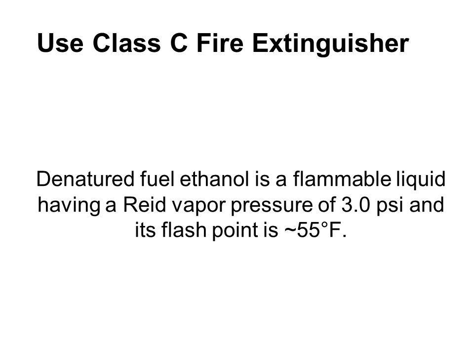 Denatured fuel ethanol is a flammable liquid having a Reid vapor pressure of 3.0 psi and its flash point is ~55°F. Use Class C Fire Extinguisher
