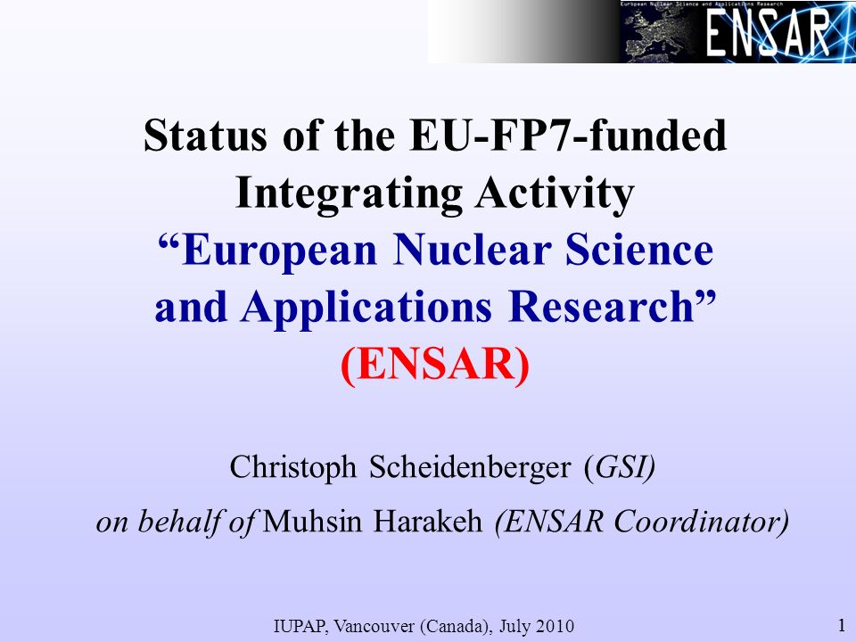 IUPAP, Vancouver (Canada), July 2010 22 ENSAR is the Integrating Activity of Nuclear Scientists from almost all European countries performing research in three of the major subfields of Nuclear Physics: Nuclear Structure, Nuclear Astrophysics and Applications of Nuclear Science.