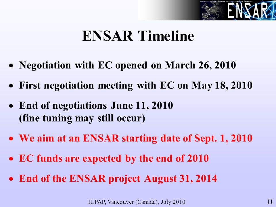 IUPAP, Vancouver (Canada), July 2010 11 ENSAR Timeline Negotiation with EC opened on March 26, 2010 First negotiation meeting with EC on May 18, 2010