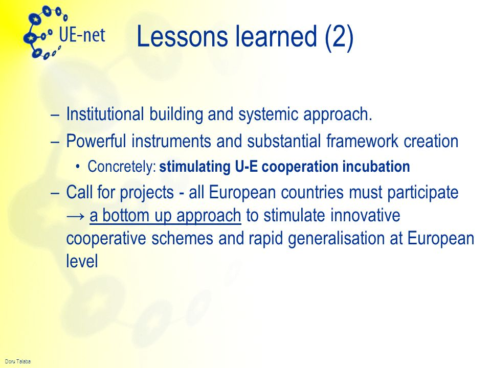 Doru Talaba Conclusions EUE-Net is an initiative at European level aiming to explore the complexity and dimensions of the U-E cooperation It identified three main areas of intervention and the necessary framework Could be the starting point for a better dimensioned European approach in terms of resources