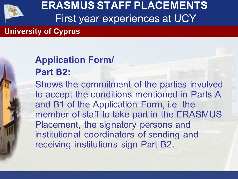ERASMUS STAFF PLACEMENTS First year experiences at UCY Application Form/ Part B2: Shows the commitment of the parties involved to accept the conditions mentioned in Parts A and B1 of the Application Form, i.e.