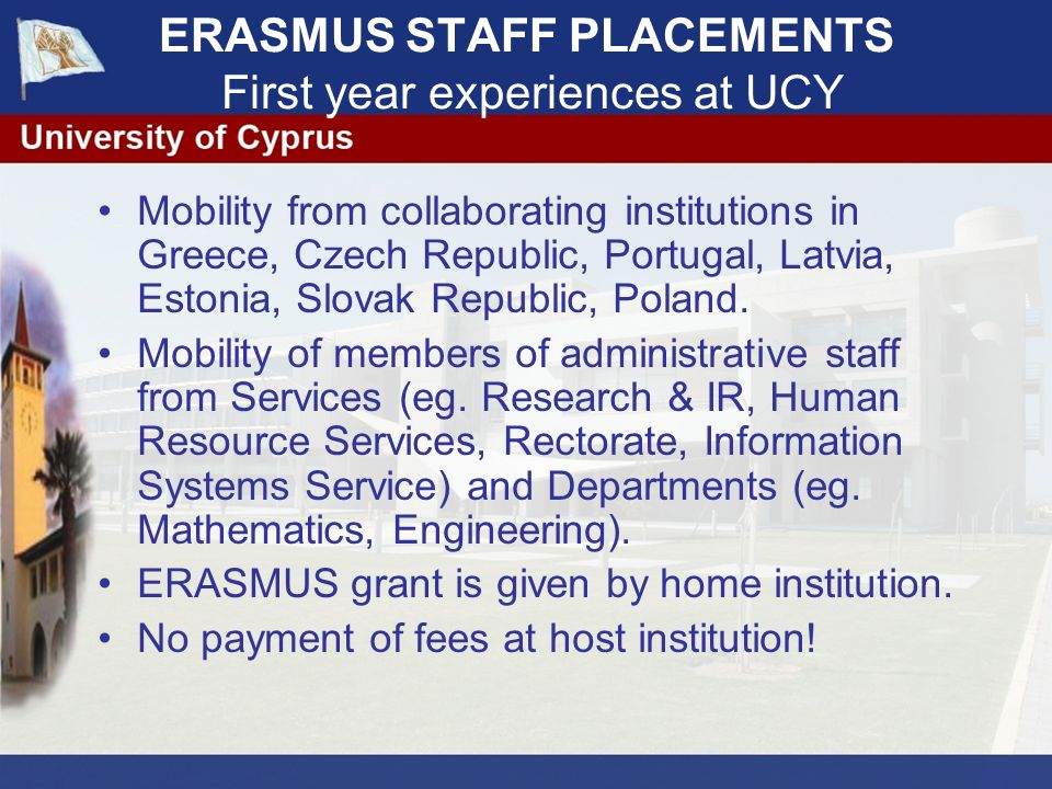 ERASMUS STAFF PLACEMENTS First year experiences at UCY Mobility from collaborating institutions in Greece, Czech Republic, Portugal, Latvia, Estonia, Slovak Republic, Poland.