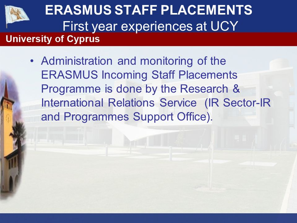 ERASMUS STAFF PLACEMENTS First year experiences at UCY Administration and monitoring of the ERASMUS Incoming Staff Placements Programme is done by the Research & International Relations Service (IR Sector-IR and Programmes Support Office).
