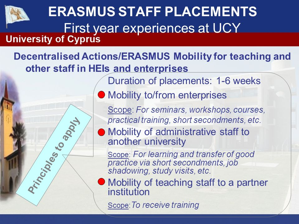 ERASMUS STAFF PLACEMENTS First year experiences at UCY After the set deadline expires the Application documents (Parts A and B1 and written approvals by receiving institutions) are submitted to the Managerial Board of Administrative Services of the University of Cyprus, which is the body responsible for handling the LLP/Erasmus Staff Training applications and selecting the members of administrative staff to take part in the programme.