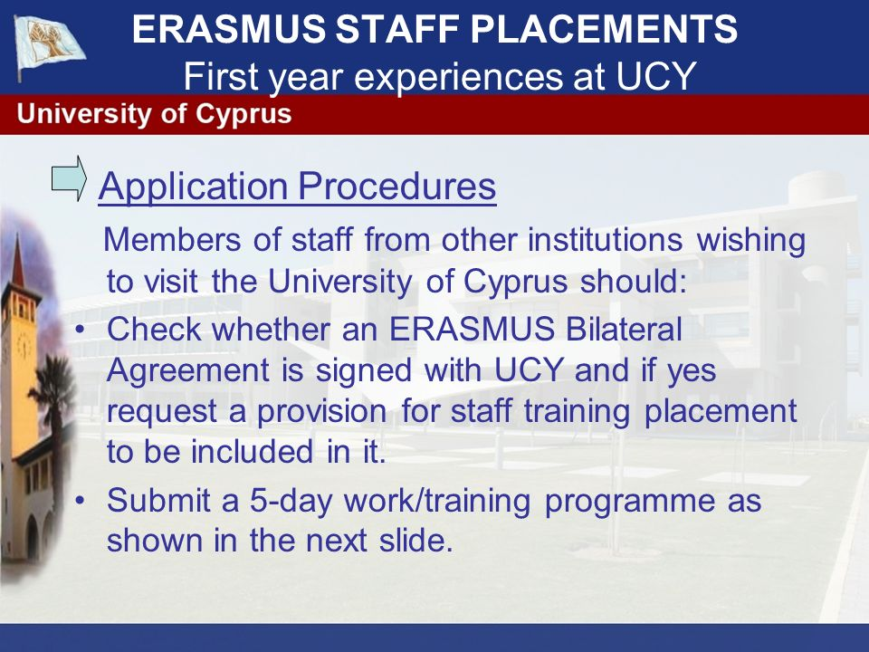 ERASMUS STAFF PLACEMENTS First year experiences at UCY Application Procedures Members of staff from other institutions wishing to visit the University of Cyprus should: Check whether an ERASMUS Bilateral Agreement is signed with UCY and if yes request a provision for staff training placement to be included in it.