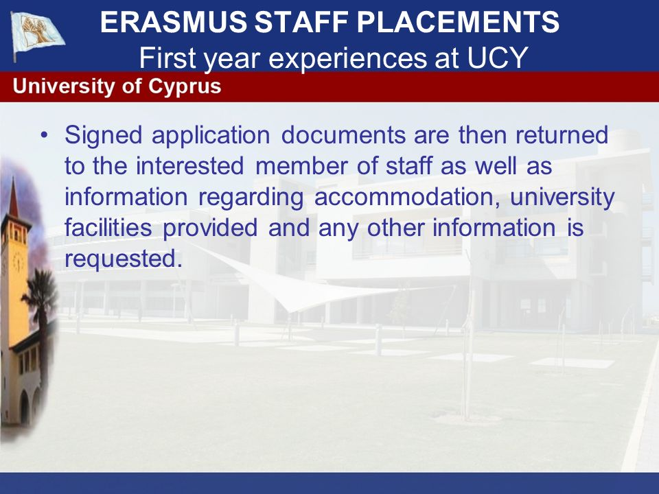 ERASMUS STAFF PLACEMENTS First year experiences at UCY Signed application documents are then returned to the interested member of staff as well as information regarding accommodation, university facilities provided and any other information is requested.