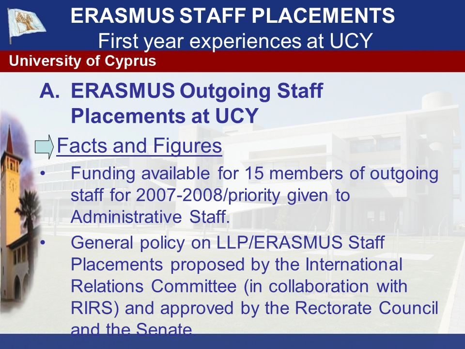 A.ERASMUS Outgoing Staff Placements at UCY Facts and Figures Funding available for 15 members of outgoing staff for 2007-2008/priority given to Administrative Staff.