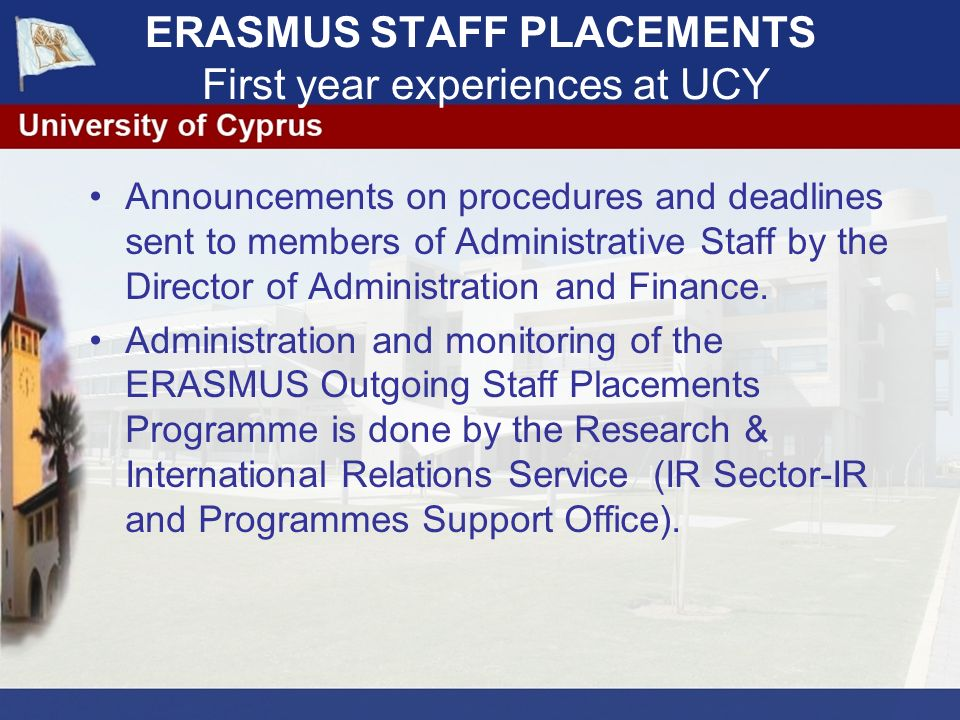 ERASMUS STAFF PLACEMENTS First year experiences at UCY Announcements on procedures and deadlines sent to members of Administrative Staff by the Director of Administration and Finance.