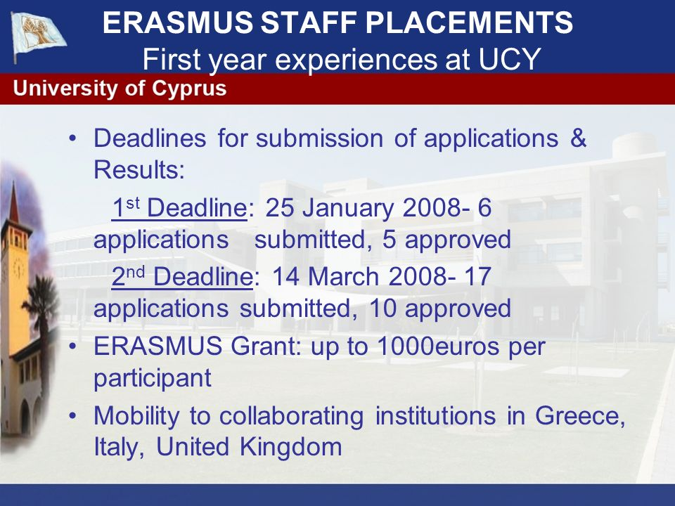 ERASMUS STAFF PLACEMENTS First year experiences at UCY Deadlines for submission of applications & Results: 1 st Deadline: 25 January 2008- 6 applications submitted, 5 approved 2 nd Deadline: 14 March 2008- 17 applications submitted, 10 approved ERASMUS Grant: up to 1000euros per participant Mobility to collaborating institutions in Greece, Italy, United Kingdom