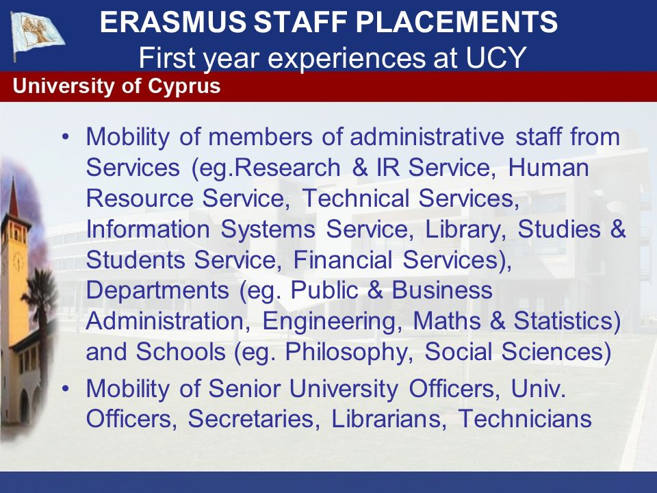 ERASMUS STAFF PLACEMENTS First year experiences at UCY Application Procedures Each member of administrative staff of UCY may apply for staff training.