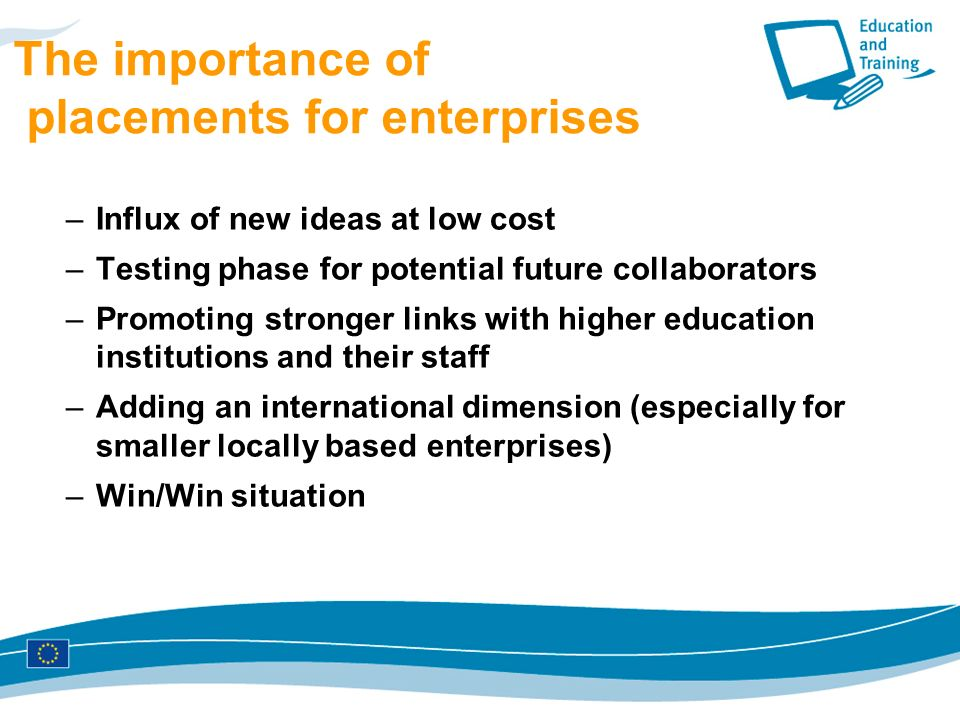 The importance of placements for enterprises –Influx of new ideas at low cost –Testing phase for potential future collaborators –Promoting stronger links with higher education institutions and their staff –Adding an international dimension (especially for smaller locally based enterprises) –Win/Win situation