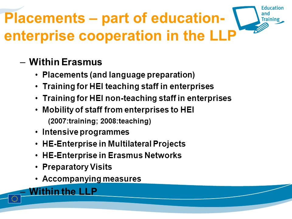 Placements – part of education- enterprise cooperation in the LLP –Within Erasmus Placements (and language preparation) Training for HEI teaching staff in enterprises Training for HEI non-teaching staff in enterprises Mobility of staff from enterprises to HEI (2007:training; 2008:teaching) Intensive programmes HE-Enterprise in Multilateral Projects HE-Enterprise in Erasmus Networks Preparatory Visits Accompanying measures –Within the LLP