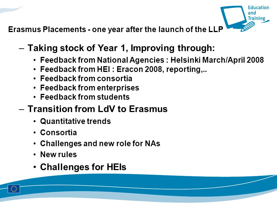 Erasmus Placements - one year after the launch of the LLP –Taking stock of Year 1, Improving through: Feedback from National Agencies : Helsinki March/April 2008 Feedback from HEI : Eracon 2008, reporting,..