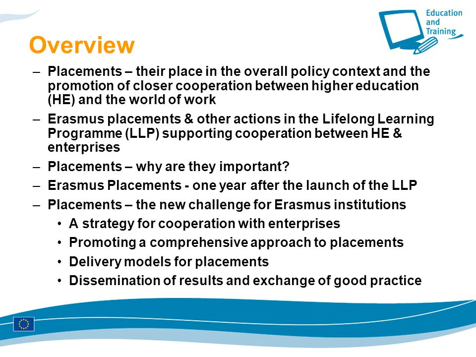Overview –Placements – their place in the overall policy context and the promotion of closer cooperation between higher education (HE) and the world of work –Erasmus placements & other actions in the Lifelong Learning Programme (LLP) supporting cooperation between HE & enterprises –Placements – why are they important.