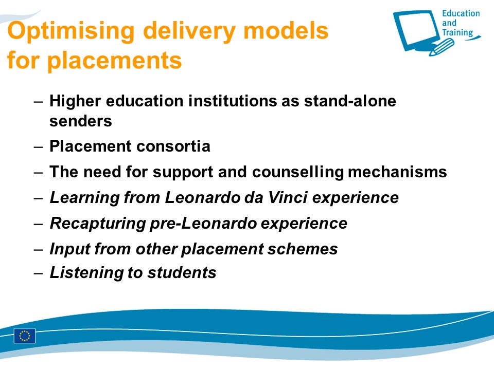 Optimising delivery models for placements –Higher education institutions as stand-alone senders –Placement consortia –The need for support and counselling mechanisms –Learning from Leonardo da Vinci experience –Recapturing pre-Leonardo experience –Input from other placement schemes –Listening to students